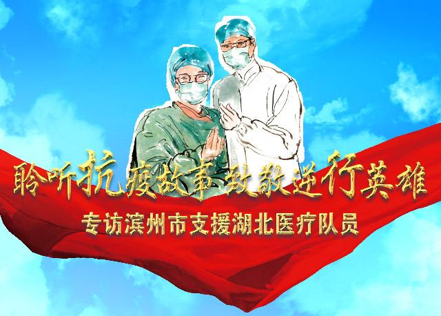 """【专题】""""聆听抗疫故事,致敬逆行英雄""""滨州市支援湖北医疗队员系列访谈"""